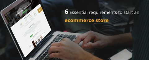 6 Essential requirements to start an ecommerce store